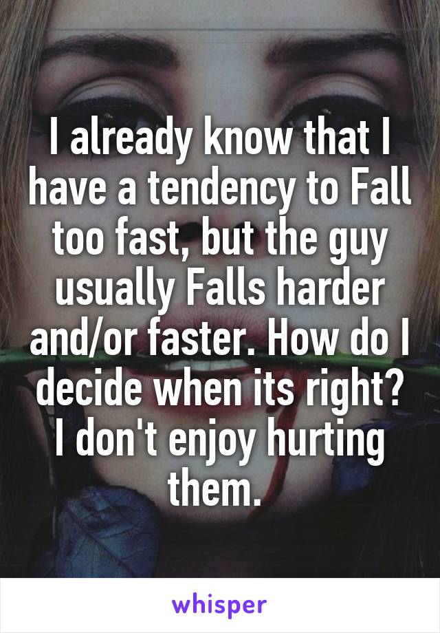 I already know that I have a tendency to Fall too fast, but the guy usually Falls harder and/or faster. How do I decide when its right? I don't enjoy hurting them.