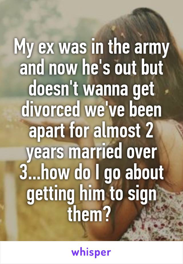 My ex was in the army and now he's out but doesn't wanna get divorced we've been apart for almost 2 years married over 3...how do I go about getting him to sign them?