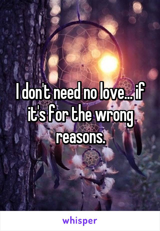 I don't need no love... if it's for the wrong reasons.
