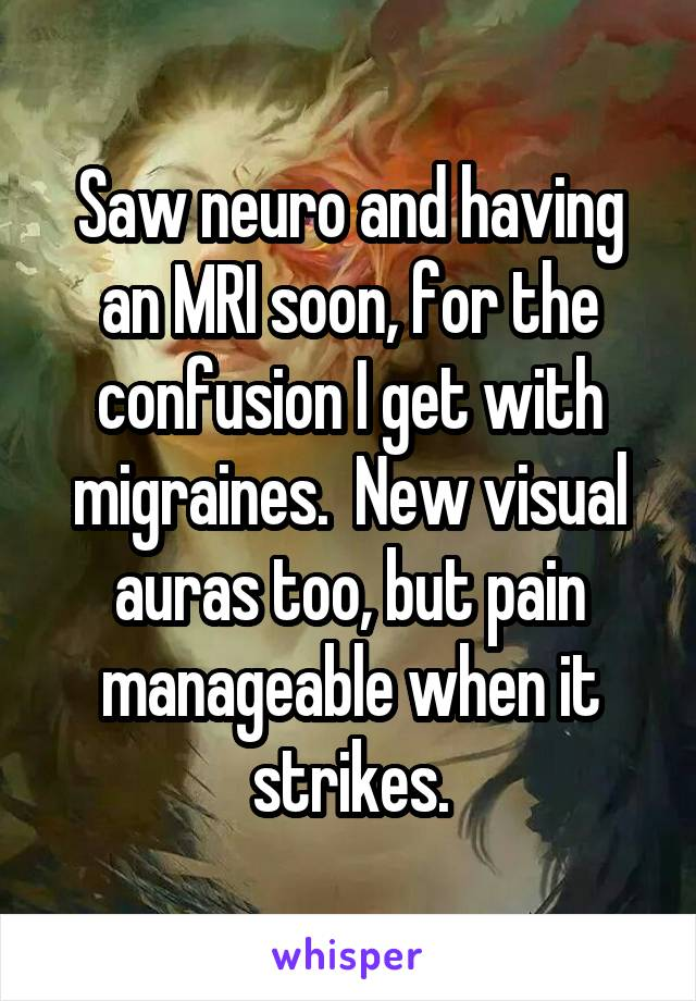 Saw neuro and having an MRI soon, for the confusion I get with migraines.  New visual auras too, but pain manageable when it strikes.