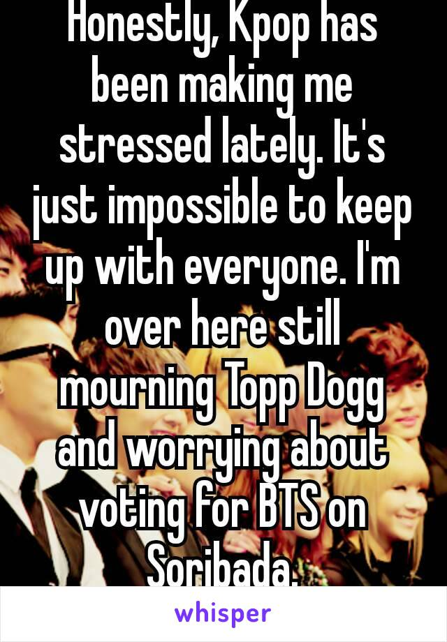Honestly, Kpop has been making me stressed lately. It's just impossible to keep up with everyone. I'm over here still mourning Topp Dogg and worrying about voting for BTS on Soribada. Lord help me. 😂