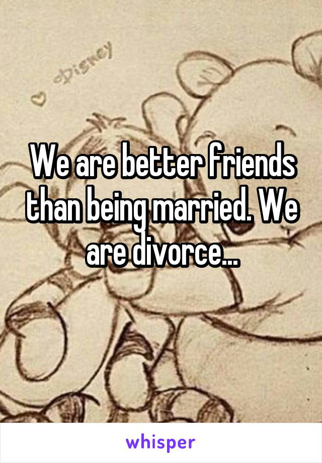We are better friends than being married. We are divorce...