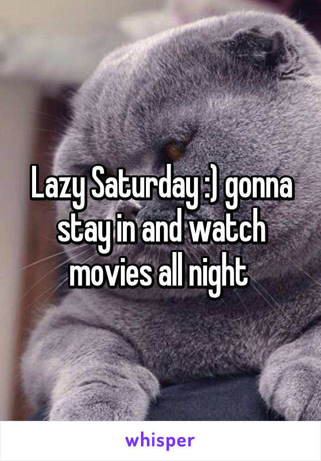 Lazy Saturday :) gonna stay in and watch movies all night