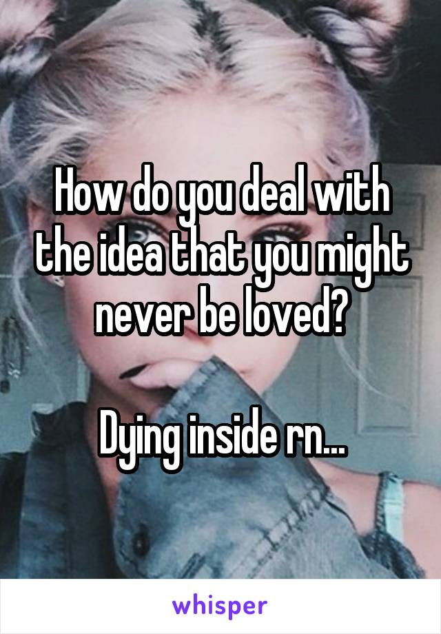 How do you deal with the idea that you might never be loved?  Dying inside rn...