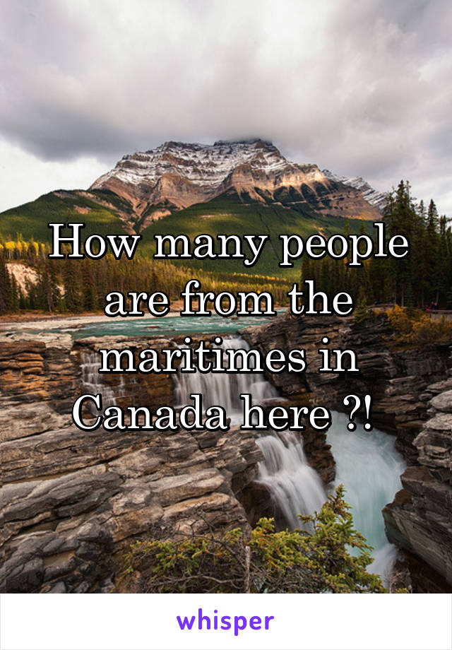 How many people are from the maritimes in Canada here ?!