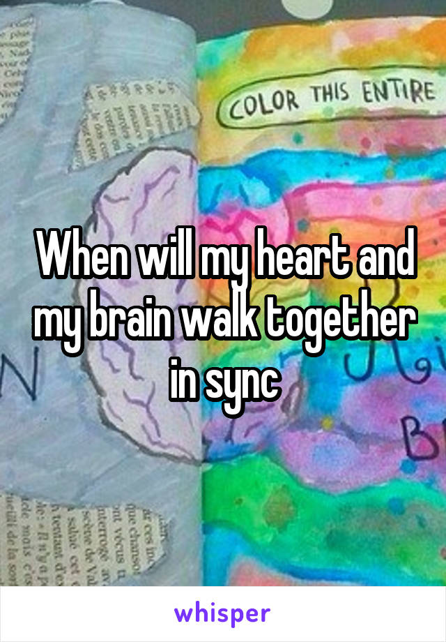When will my heart and my brain walk together in sync