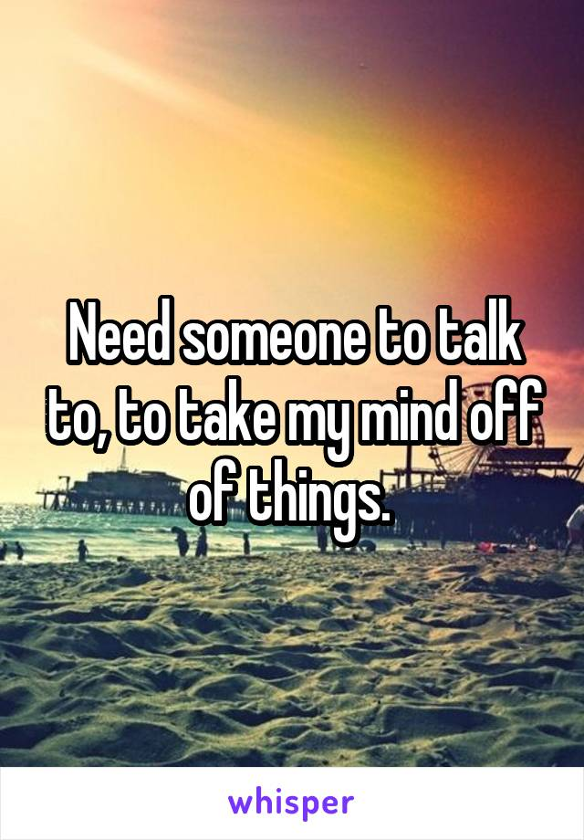 Need someone to talk to, to take my mind off of things.