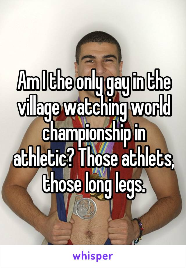 Am I the only gay in the village watching world championship in athletic? Those athlets, those long legs.