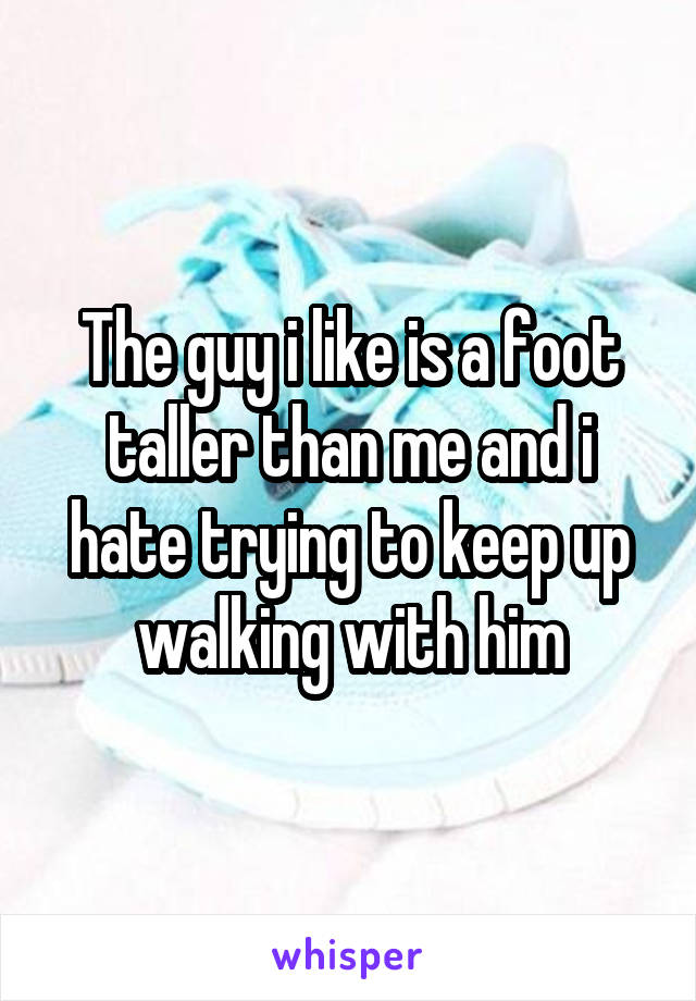 The guy i like is a foot taller than me and i hate trying to keep up walking with him