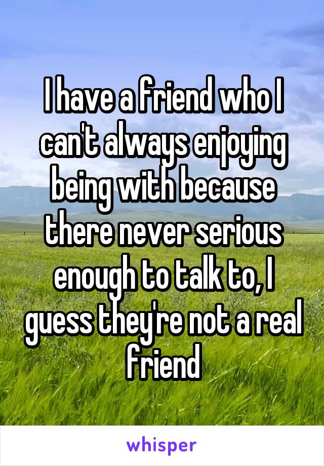 I have a friend who I can't always enjoying being with because there never serious enough to talk to, I guess they're not a real friend