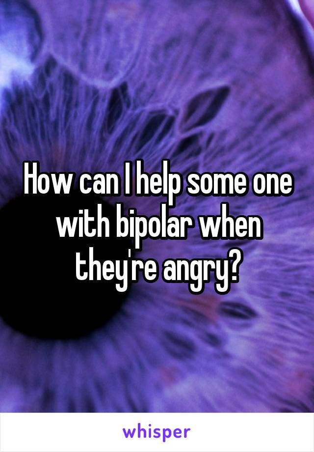 How can I help some one with bipolar when they're angry?