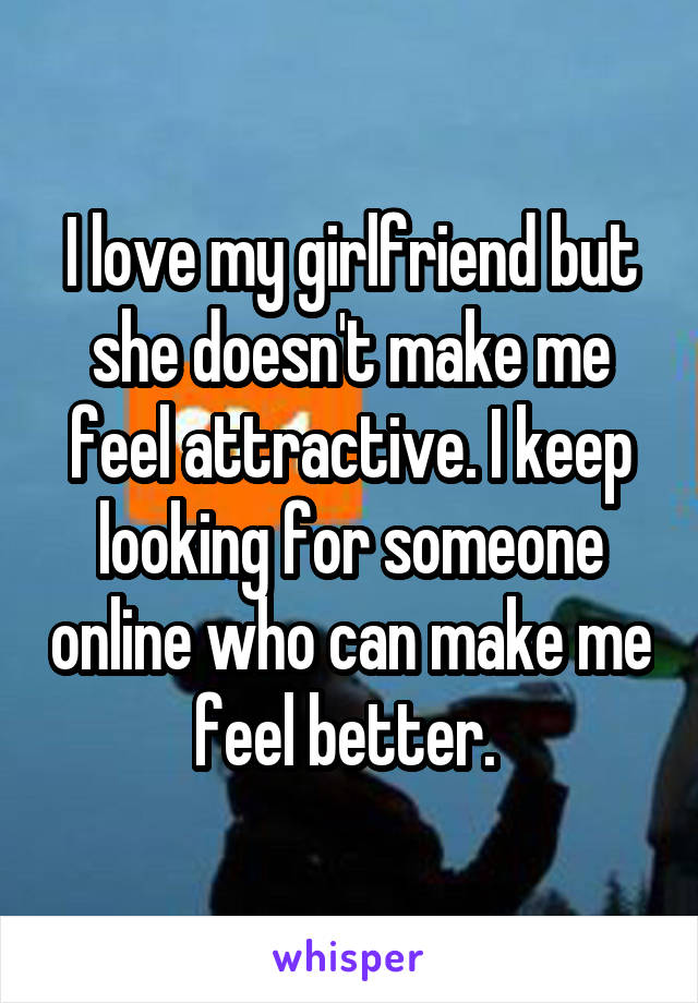 I love my girlfriend but she doesn't make me feel attractive. I keep looking for someone online who can make me feel better.