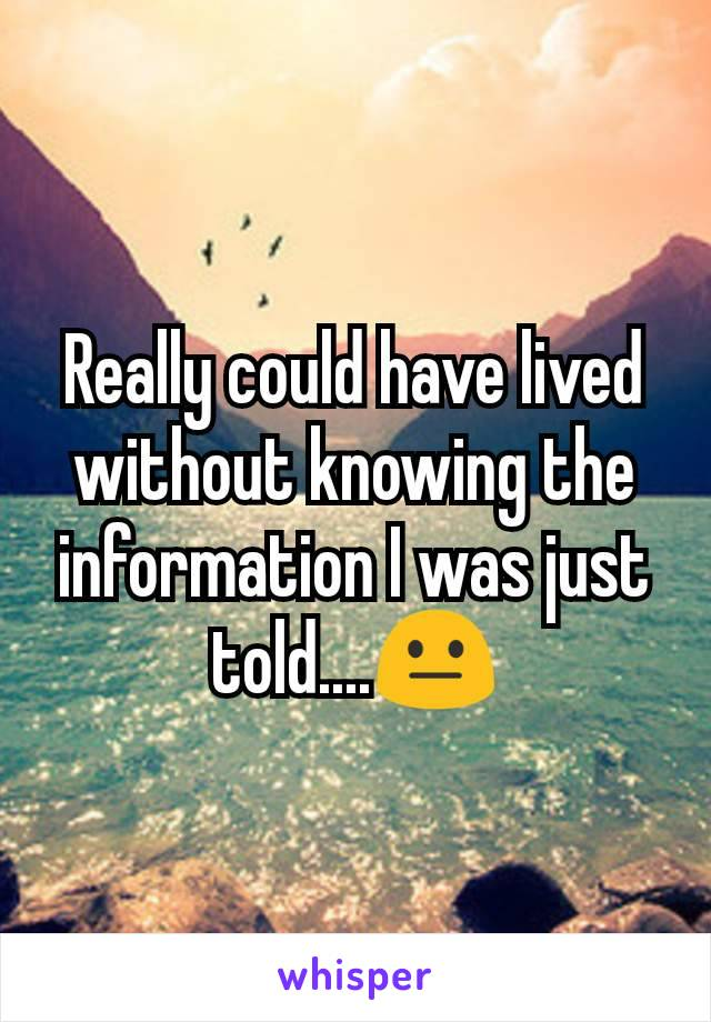 Really could have lived without knowing the information I was just told....😐