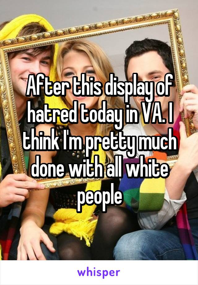 After this display of hatred today in VA. I think I'm pretty much done with all white people