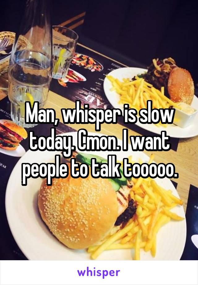 Man, whisper is slow today. Cmon. I want people to talk tooooo.