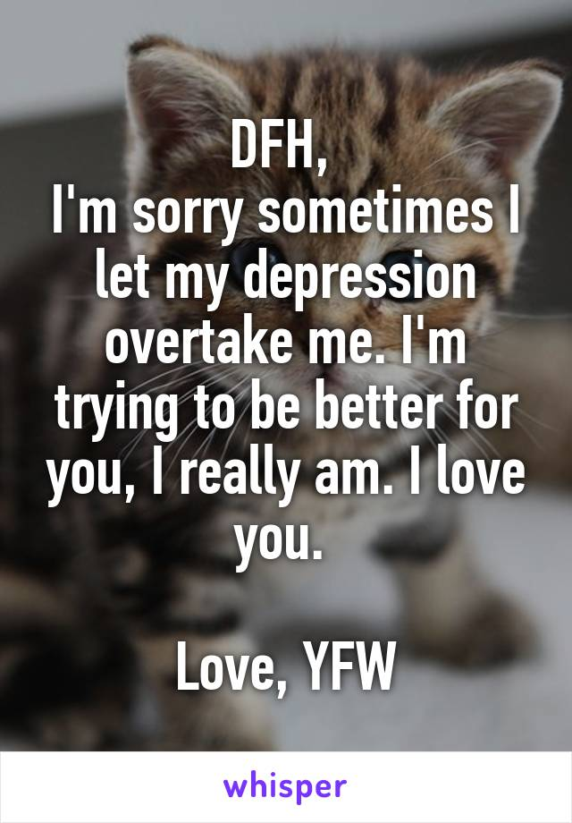 DFH,  I'm sorry sometimes I let my depression overtake me. I'm trying to be better for you, I really am. I love you.   Love, YFW