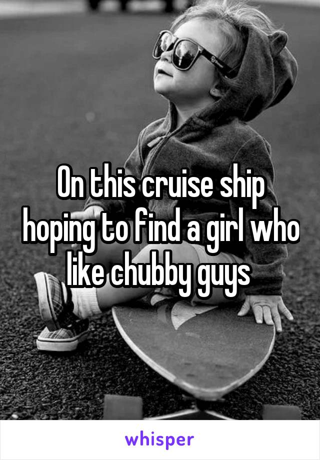 On this cruise ship hoping to find a girl who like chubby guys