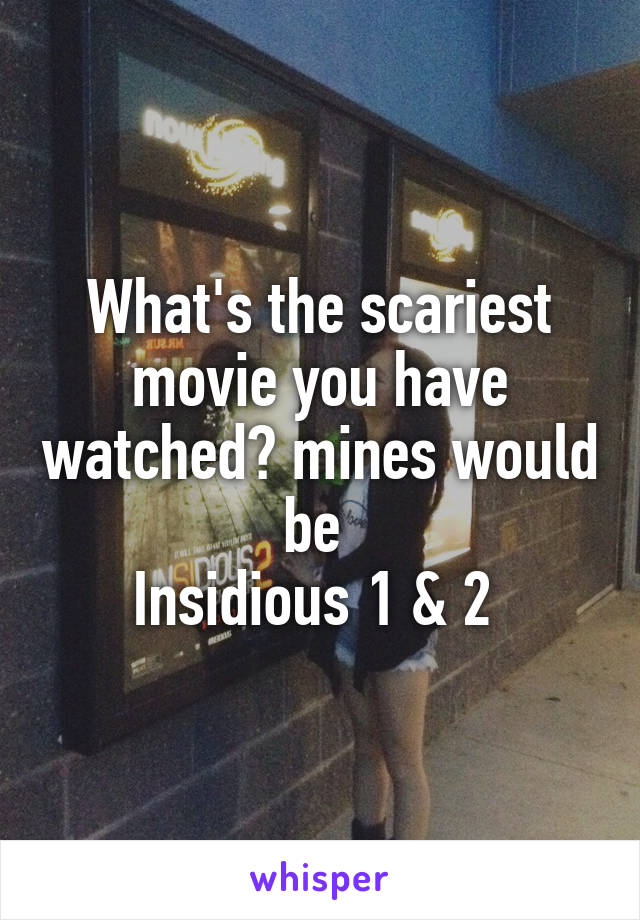 What's the scariest movie you have watched? mines would be  Insidious 1 & 2
