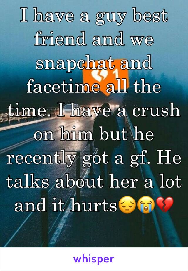 I have a guy best friend and we snapchat and facetime all the time. I have a crush on him but he recently got a gf. He talks about her a lot and it hurts😔😭💔