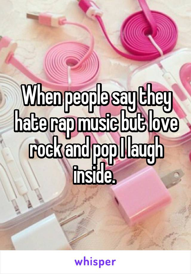 When people say they hate rap music but love rock and pop I laugh inside.