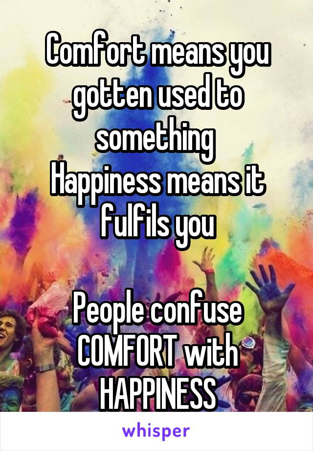 Comfort means you gotten used to something  Happiness means it fulfils you  People confuse COMFORT with HAPPINESS