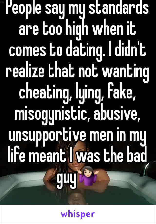 People say my standards are too high when it comes to dating. I didn't realize that not wanting cheating, lying, fake, misogynistic, abusive, unsupportive men in my life meant I was the bad guy🤷🏻♀️