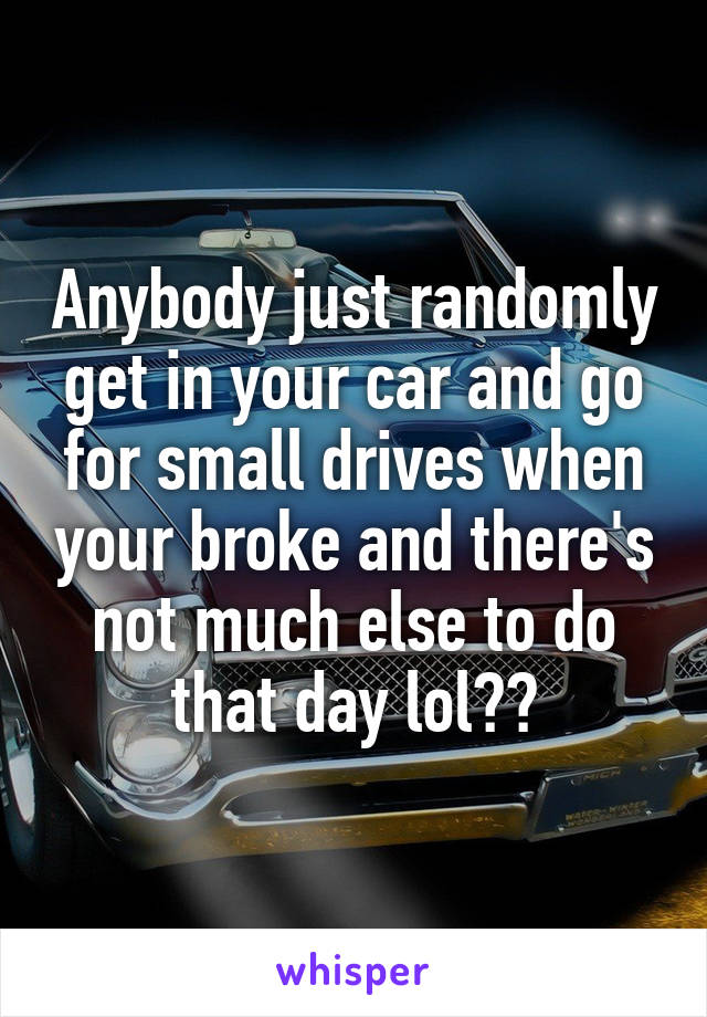 Anybody just randomly get in your car and go for small drives when your broke and there's not much else to do that day lol??