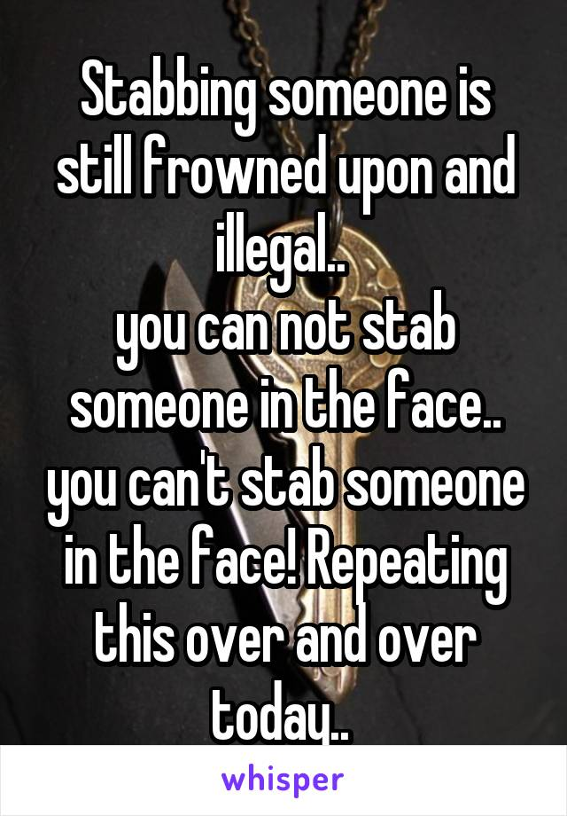 Stabbing someone is still frowned upon and illegal..  you can not stab someone in the face.. you can't stab someone in the face! Repeating this over and over today..