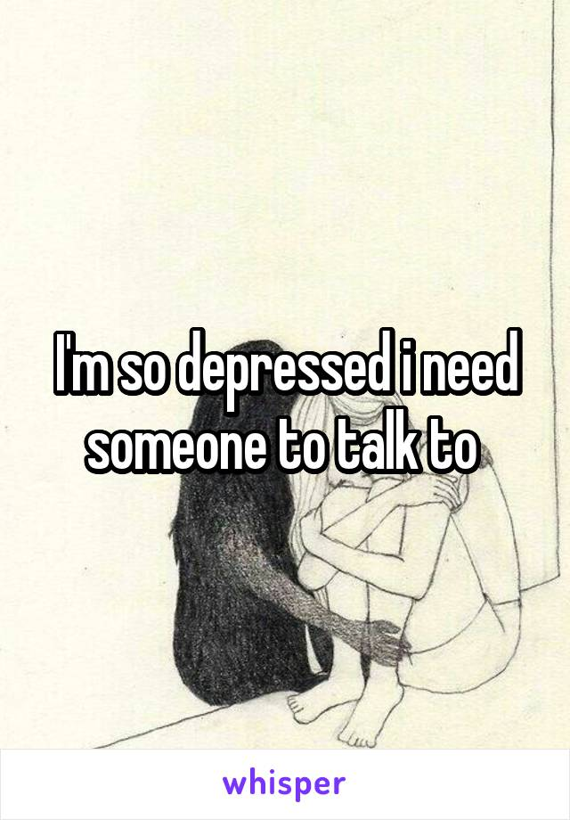 I'm so depressed i need someone to talk to
