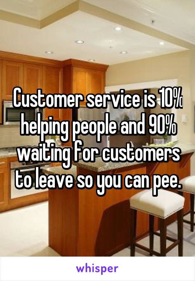 Customer service is 10% helping people and 90% waiting for customers to leave so you can pee.