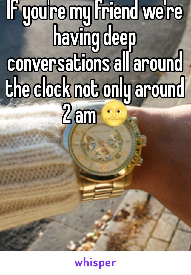If you're my friend we're having deep conversations all around the clock not only around 2 am 🌝