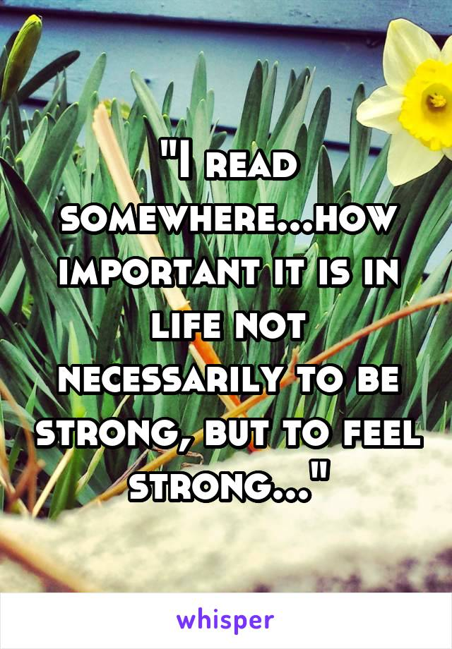 """""""I read somewhere...how important it is in life not necessarily to be strong, but to feel strong..."""""""