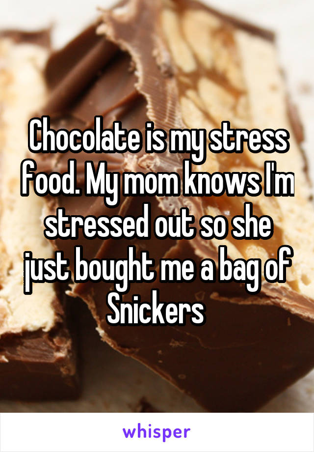 Chocolate is my stress food. My mom knows I'm stressed out so she just bought me a bag of Snickers