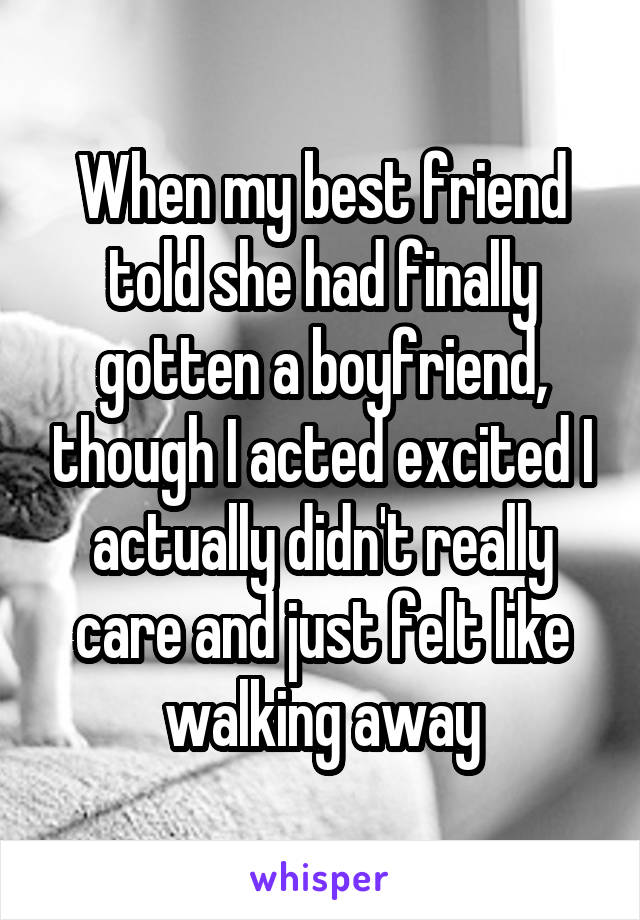When my best friend told she had finally gotten a boyfriend, though I acted excited I actually didn't really care and just felt like walking away