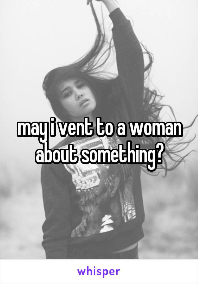 may i vent to a woman about something?