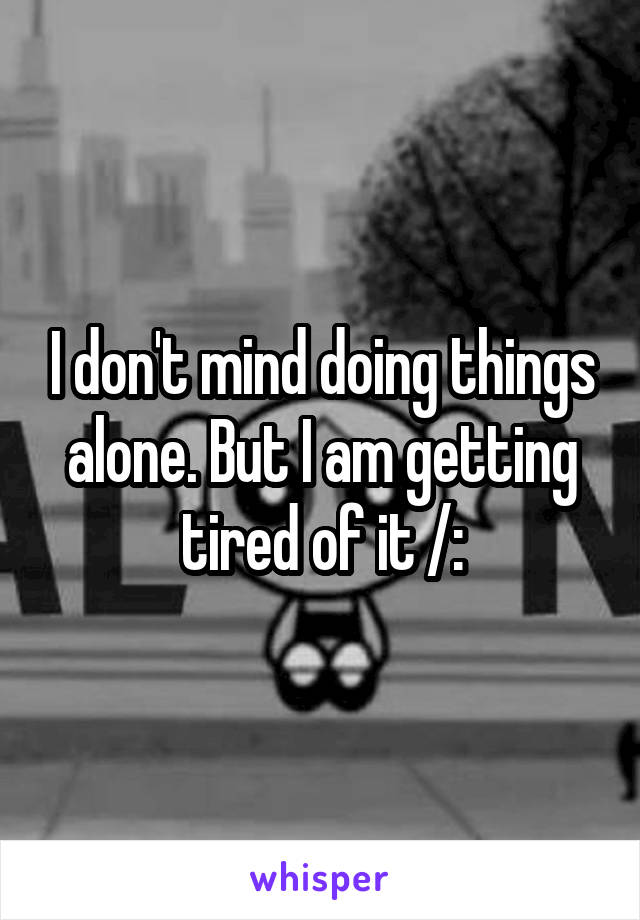 I don't mind doing things alone. But I am getting tired of it /:
