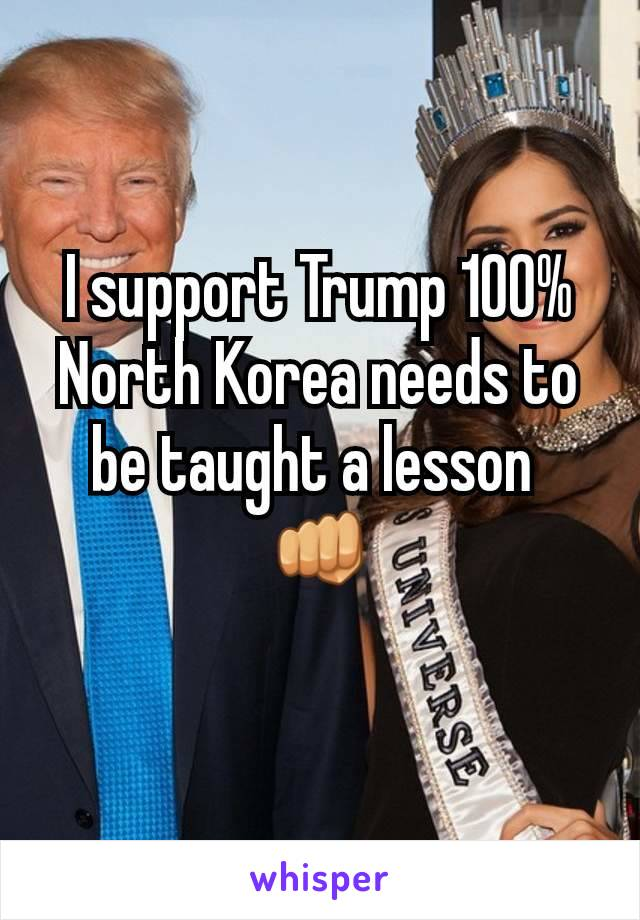 I support Trump 100% North Korea needs to be taught a lesson  👊