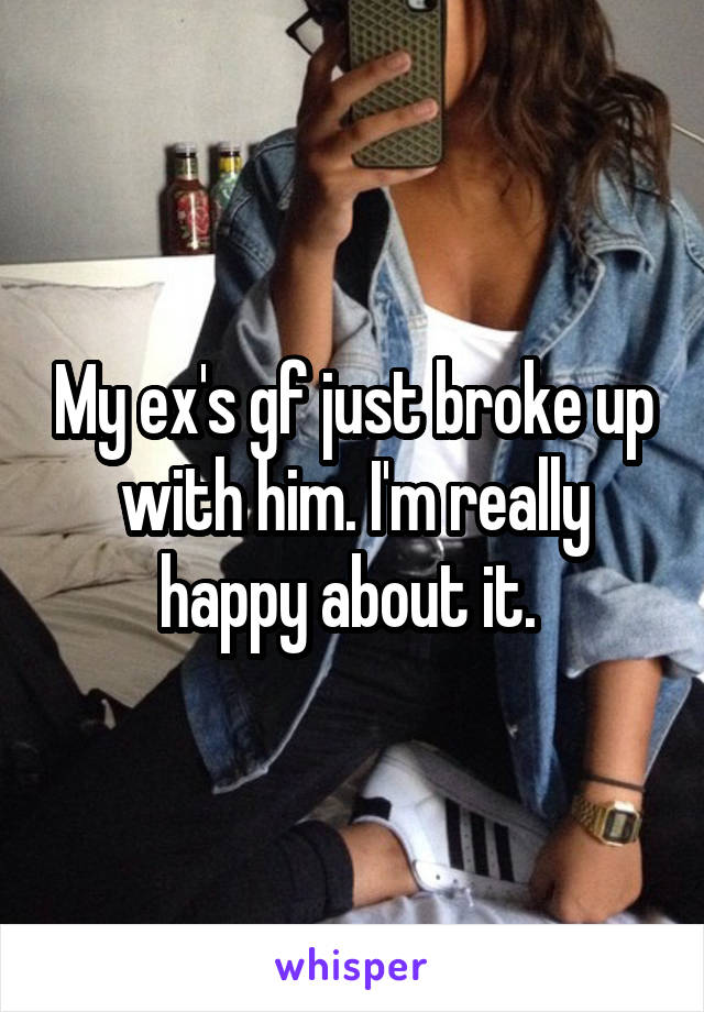 My ex's gf just broke up with him. I'm really happy about it.