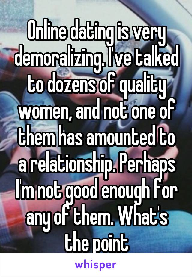 Online dating is very demoralizing. I've talked to dozens of quality women, and not one of them has amounted to a relationship. Perhaps I'm not good enough for any of them. What's the point