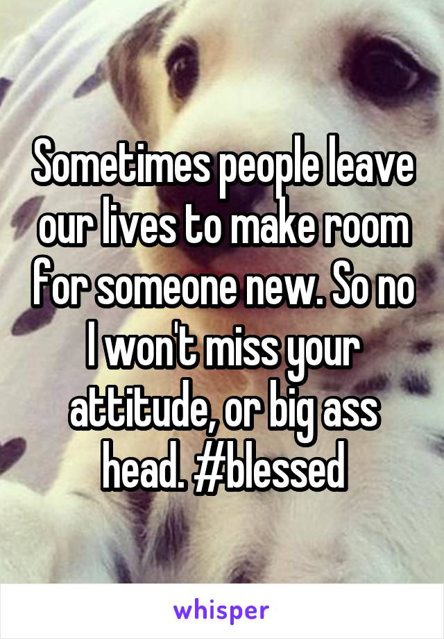 Sometimes people leave our lives to make room for someone new. So no I won't miss your attitude, or big ass head. #blessed