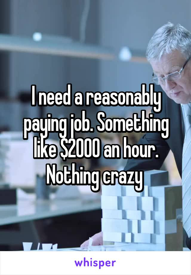 I need a reasonably paying job. Something like $2000 an hour. Nothing crazy