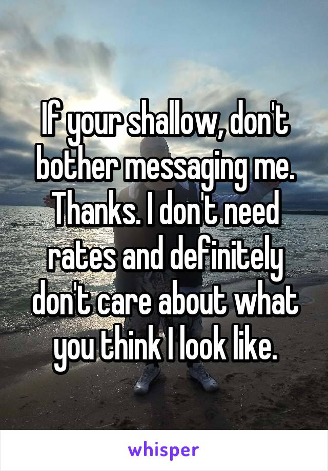 If your shallow, don't bother messaging me. Thanks. I don't need rates and definitely don't care about what you think I look like.