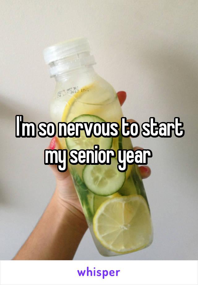 I'm so nervous to start my senior year