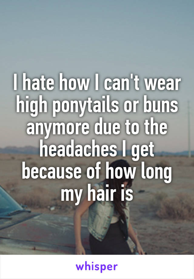 I hate how I can't wear high ponytails or buns anymore due to the headaches I get because of how long my hair is