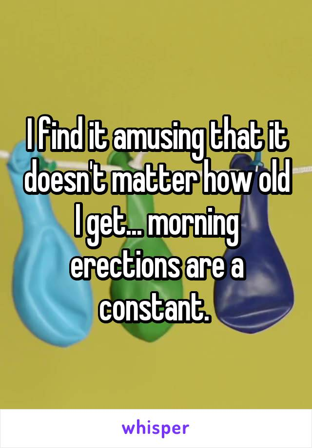I find it amusing that it doesn't matter how old I get... morning erections are a constant.