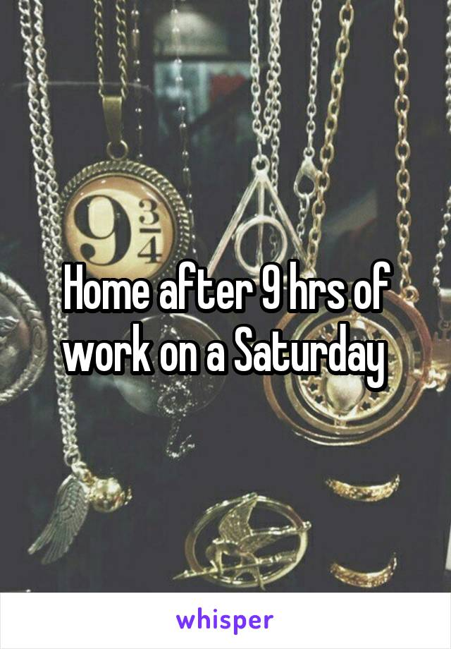 Home after 9 hrs of work on a Saturday