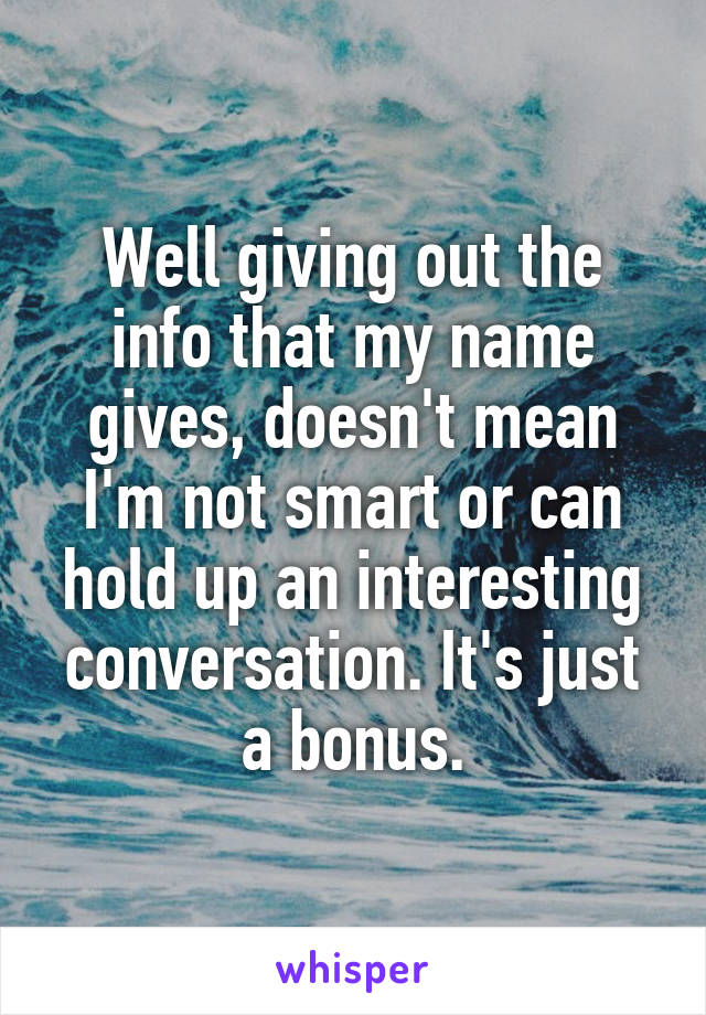 Well giving out the info that my name gives, doesn't mean I'm not smart or can hold up an interesting conversation. It's just a bonus.