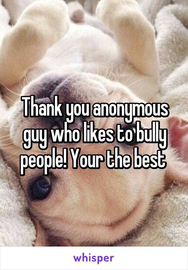 Thank you anonymous guy who likes to bully people! Your the best