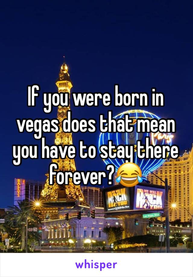 If you were born in vegas does that mean you have to stay there forever?😂