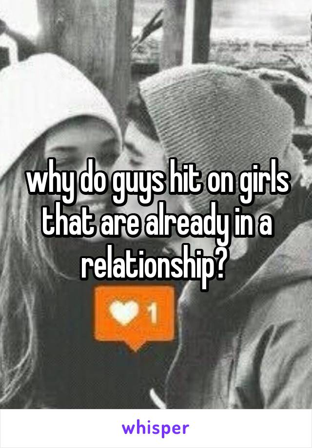 why do guys hit on girls that are already in a relationship?